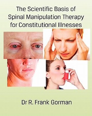 The Scientific Basis of Spinal Manipulation Therapy for Constitutional Illnesses - Gorman, Dr R Frank