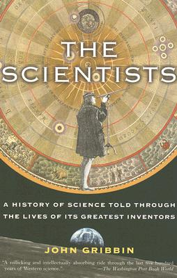 The Scientists: A History of Science Told Through the Lives of Its Greatest Inventors - Gribbin, John