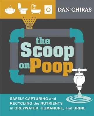 The Scoop on Poop: Safely Capturing and Recycling the Nutrients in Greywater, Humanure, and Urine - Chiras, Dan