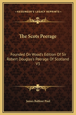 The Scots Peerage: Founded on Wood's Edition of Sir Robert Douglas's Peerage of Scotland V3 - Paul, James Balfour