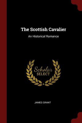 The Scottish Cavalier: An Historical Romance - Grant, James