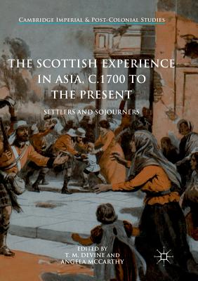 The Scottish Experience in Asia, C.1700 to the Present: Settlers and Sojourners - Devine, T M (Editor), and McCarthy, Angela (Editor)