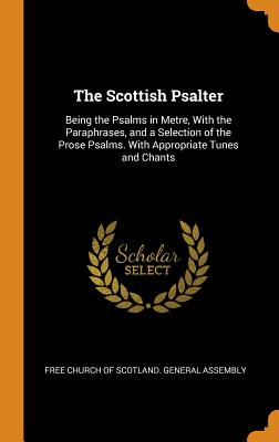 The Scottish Psalter: Being the Psalms in Metre, with the Paraphrases, and a Selection of the Prose Psalms. with Appropriate Tunes and Chants - Free Church of Scotland General Assembl (Creator)