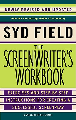 The Screenwriter's Workbook: Exercises and Step-By-Step Instructions for Creating a Successful Screenplay, Newly Revised and Updated - Field, Syd