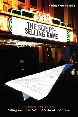 The Script Selling Game: A Hollywood Insider's Look at Getting Your Script Sold and Produced - Yoneda, Kathie Fong