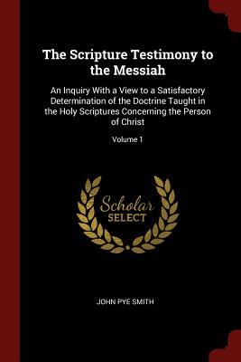 The Scripture Testimony to the Messiah: An Inquiry with a View to a Satisfactory Determination of the Doctrine Taught in the Holy Scriptures Concerning the Person of Christ; Volume 1 - Smith, John Pye