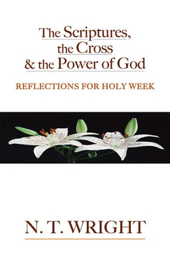 The Scriptures, the Cross and the Power of God: Reflections for Holy Week - Wright, Tom