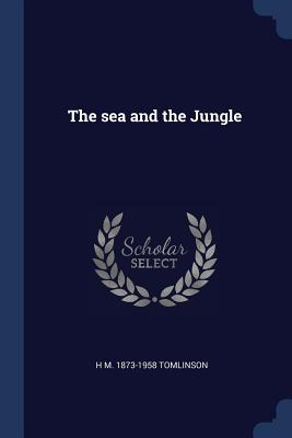 The Sea and the Jungle - Tomlinson, H M 1873-1958