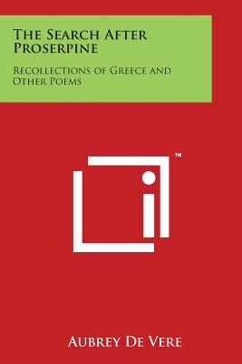 The Search After Proserpine: Recollections of Greece and Other Poems - De Vere, Aubrey