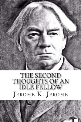 The Second Thoughts of an Idle Fellow - Jerome, Jerome K