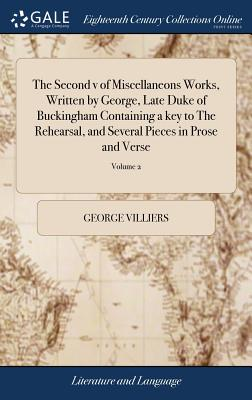 The Second V of Miscellaneons Works, Written by George, Late Duke of Buckingham Containing a Key to the Rehearsal, and Several Pieces in Prose and Verse: Never Before Printed: With a Collection of Poems, Satyrs, Letters, Dialogues, V2 of 2; Volume 2 - Villiers, George