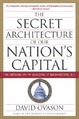 The Secret Architecture of Our Nation's Capital: The Masons and the Building of Washington, D.C. - Ovason, David, and Kleinknecht, C Fred (Foreword by)