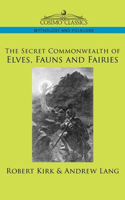 The Secret Commonwealth of Elves, Fauns and Fairies - Kirk, Robert, and Lang, Andrew