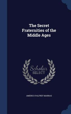 The Secret Fraternities of the Middle Ages - Marras, Americo Palfrey