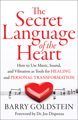The Secret Language of the Heart: How to Use Music, Sound, and Vibration as Tools for Healing and Personal Transformation - Goldstein, Barry, M.D., and Dispenza, Dr Joe (Foreword by)
