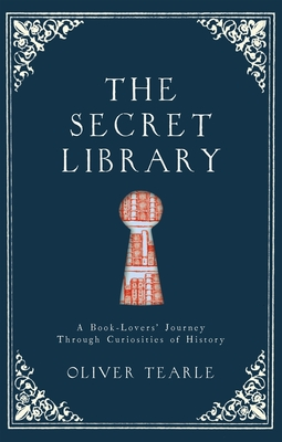 The Secret Library: A Book-Lovers' Journey Through Curiosities of History - Tearle, Oliver