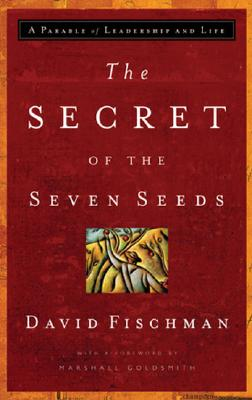 The Secret of the Seven Seeds: A Parable of Leadership and Life - Fischman, David, and Goldsmith, Marshall, Dr. (Foreword by)