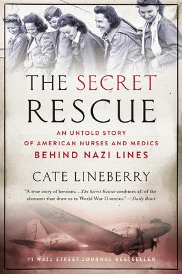 The Secret Rescue: An Untold Story of American Nurses and Medics Behind Nazi Lines - Lineberry, Cate