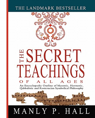 The Secret Teachings of All Ages: An Encyclopedic Outline of Masonic, Hermetic, Qabbalistic and Rosicrucian Symbolical Philosophy - Hall, Manly P