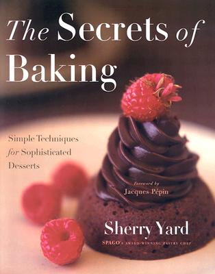 The Secrets of Baking: Simple Techniques for Sophisticated Desserts - Yard, Sherry, and Pepin, Jacques (Foreword by)