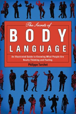 The Secrets of Body Language: An Illustrated Guide to Knowing What People Are Really Thinking and Feeling - Turchet, Philippe