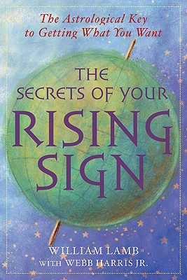 The Secrets of Your Rising Sign: The Astrological Key to Getting What You Want - Lamb, William, and Harris, Webb, Jr.