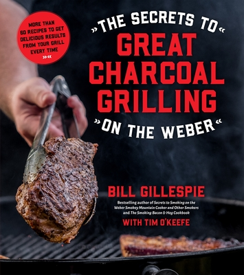 The Secrets to Great Charcoal Grilling on the Weber: More Than 60 Recipes to Get Delicious Results from Your Grill Every Time - Gillespie, Bill