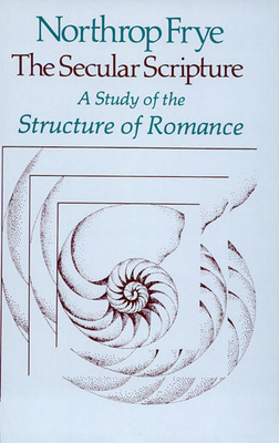 The Secular Scripture: A Study of the Structure of Romance - Frye, Northrop