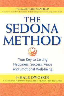 The Sedona Method: Your Key to Lasting Happiness, Success, Peace and Emotional Well-being - Dwoskin, Hale, and Canfield, Jack (Foreword by)