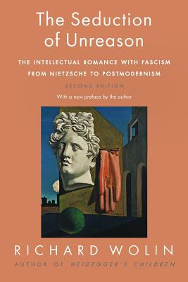 The Seduction of Unreason: The Intellectual Romance with Fascism from Nietzsche to Postmodernism, Second Edition - Wolin, Richard