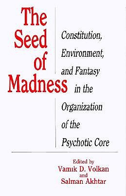 The Seed of Madness: Constitution, Environment, and Fantasy in the Organization of the Psychotic Core - Volkan, Vamik D, Professor (Editor), and Akhtar, Salman (Editor)