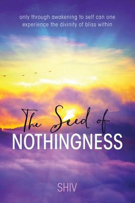 The Seed of Nothingness: Only Through Awakening to Self Can One Experience the Divinity of Bliss Within - Shiv