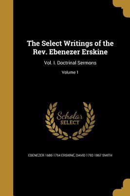 The Select Writings of the REV. Ebenezer Erskine: Vol. I. Doctrinal Sermons; Volume 1 - Erskine, Ebenezer 1680-1754, and Smith, David 1792-1867
