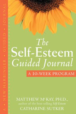 The Self-Esteem Guided Journal: A 10-Week Program - McKay, Matthew, Dr., PhD, and Sutker, Catharine