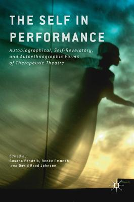 The Self in Performance: Autobiographical, Self-Revelatory, and Autoethnographic Forms of Therapeutic Theatre - Pendzik, Susana (Editor), and Emunah, Renee (Editor), and Read Johnson, David (Editor)