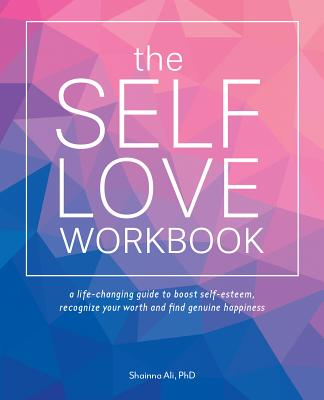 The Self-Love Workbook: A Life-Changing Guide to Boost Self-Esteem, Recognize Your Worth and Find Genuine Happiness - Ali, Shainna, PhD