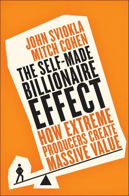 The Self-Made Billionaire Effect: How Extreme Producers Create Massive Value - Sviokla, John, and Cohen, Mitch