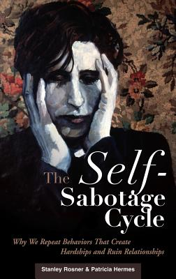 The Self-Sabotage Cycle: Why We Repeat Behaviors That Create Hardships and Ruin Relationships - Rosner, Stanley, Ph.D., and Hermes, Patricia