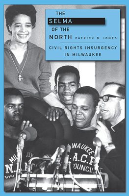 The Selma of the North: Civil Rights Insurgency in Milwaukee - Jones, Patrick D