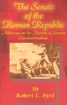 The Senate of the Roman Republic: Addresses on the History of Roman Constitutionalism - Byrd, Robert C, Senator, and Baker, Richard A (Foreword by)