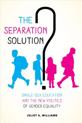 The Separation Solution?: Single-Sex Education and the New Politics of Gender Equality - Williams, Juliet A