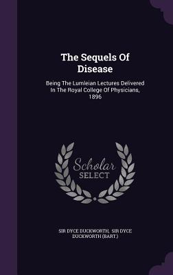 The Sequels of Disease: Being the Lumleian Lectures Delivered in the Royal College of Physicians, 1896 - Duckworth, Sir Dyce, and Sir Dyce Duckworth (Bart ) (Creator)