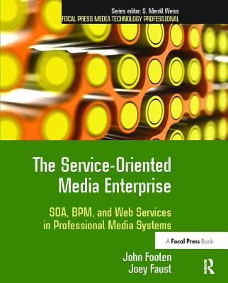 The Service-Oriented Media Enterprise: SOA, BPM, and Web Services in Professional Media Systems - Footen, John