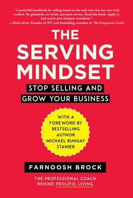 The Serving Mindset: Stop Selling and Grow Your Business - Brock, Farnoosh, and Stanier, Michael Bungay (Foreword by)