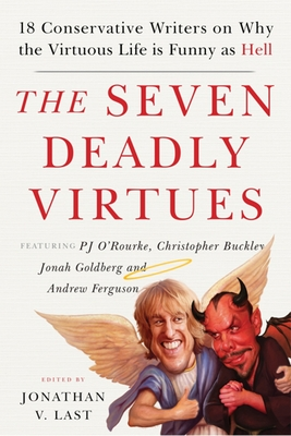 The Seven Deadly Virtues: 18 Conservative Writers on Why the Virtuous Life Is Funny as Hell - Last, Jonathan V (Editor)