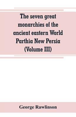 The seven great monarchies of the ancient eastern World Parthia New Persia (Volume III) - Rawlinson, George