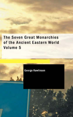 The Seven Great Monarchies of the Ancient Eastern World: Volume 5 - Rawlinson, George