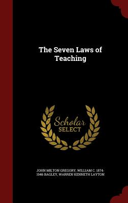 The Seven Laws of Teaching - Gregory, John Milton, and Bagley, William C 1874-1946, and Layton, Warren Kenneth
