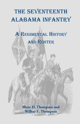 The Seventeenth Alabama Infantry: A Regimental History and Roster - Thompson, Illene D, and Thompson, Wilbur E