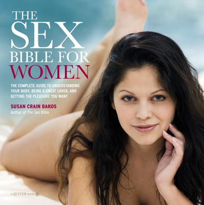 The Sex Bible for Women: The Complete Guide to Understanding Your Body, Being a Great Lover, and Getting the Pleasure You Want - Crain Bakos, Susan